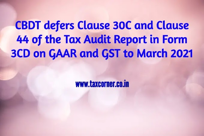 CBDT defers Clause 30C and Clause 44 of the Tax Audit Report in Form 3CD on GAAR and GST to March 2021