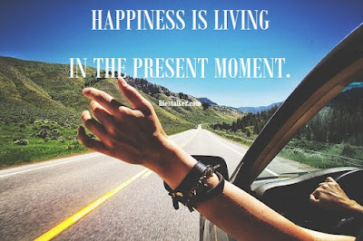 happiness is living in the present moment.