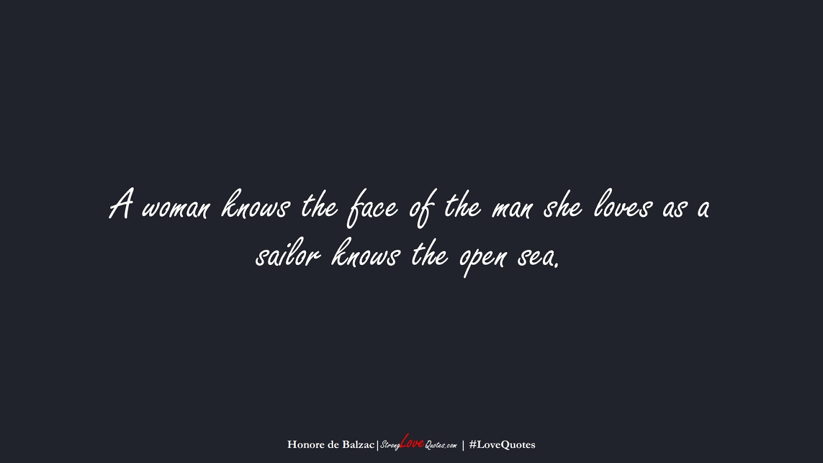 A woman knows the face of the man she loves as a sailor knows the open sea. (Honore de Balzac);  #LoveQuotes