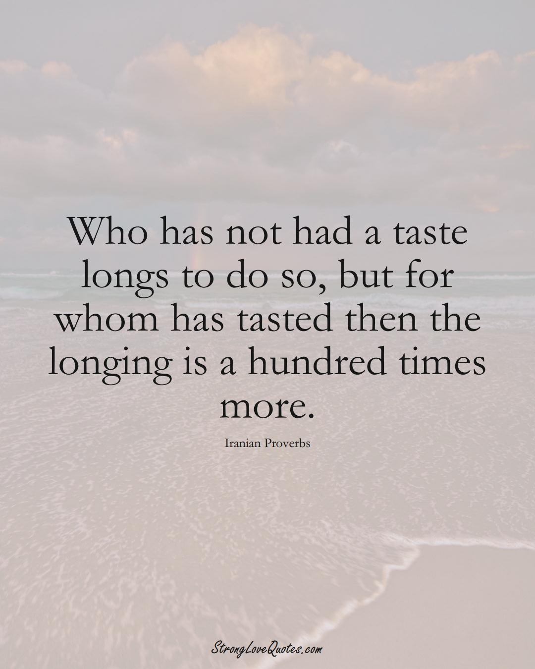 Who has not had a taste longs to do so, but for whom has tasted then the longing is a hundred times more. (Iranian Sayings);  #MiddleEasternSayings