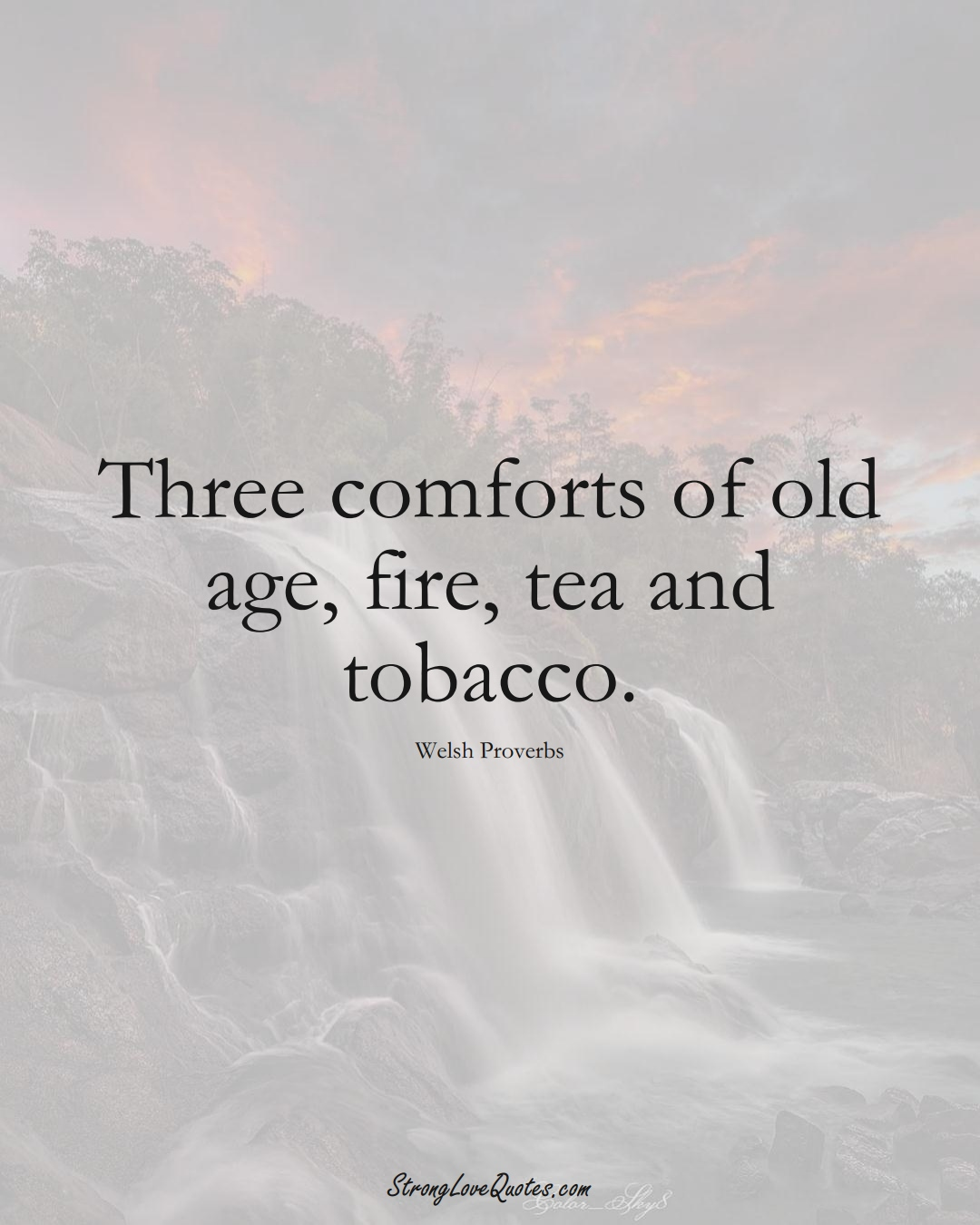 Three comforts of old age, fire, tea and tobacco. (Welsh Sayings);  #EuropeanSayings
