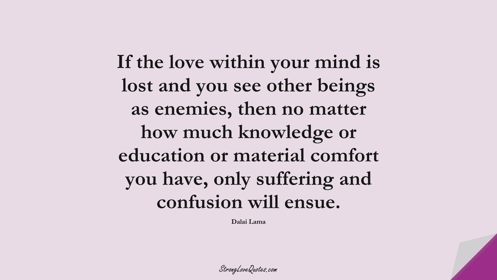 If the love within your mind is lost and you see other beings as enemies, then no matter how much knowledge or education or material comfort you have, only suffering and confusion will ensue. (Dalai Lama);  #KnowledgeQuotes