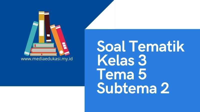 Soal Tematik Kelas 3 Tema 5 Subtema 2