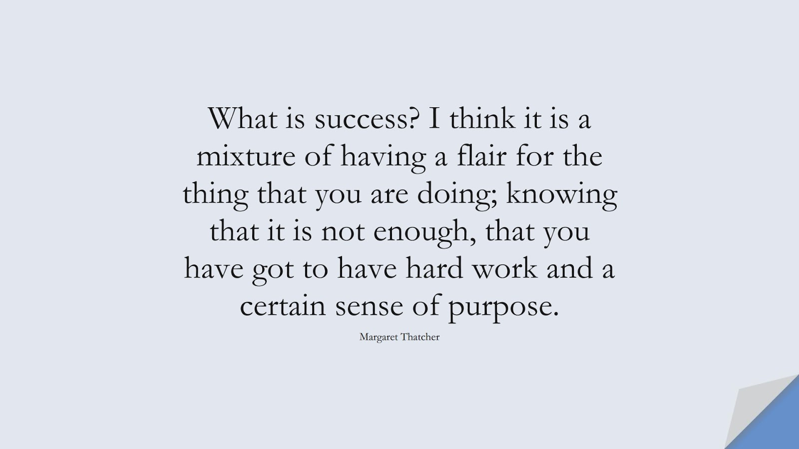 What is success? I think it is a mixture of having a flair for the thing that you are doing; knowing that it is not enough, that you have got to have hard work and a certain sense of purpose. (Margaret Thatcher);  #SuccessQuotes