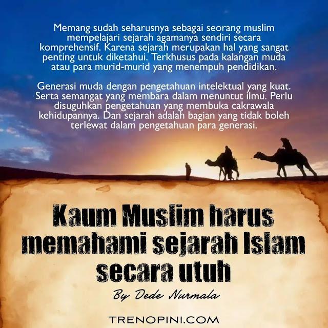 Memang sudah seharusnya sebagai seorang muslim mempelajari sejarah agamanya sendiri secara komprehensif. Karena sejarah merupakan hal yang sangat penting untuk diketahui. Terkhusus pada kalangan muda atau para murid-murid yang menempuh pendidikan.  Generasi muda dengan pengetahuan intelektual yang kuat. Serta semangat yang membara dalam menuntut ilmu. Perlu disuguhkan pengetahuan yang membuka cakrawala kehidupannya. Dan sejarah adalah bagian yang tidak boleh terlewat dalam pengetahuan para generasi.