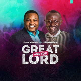 Evans Ighodalo, Great are You Lord, Ft. Elijah Oyelade