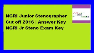 NGRI Junior Stenographer Cut off 2016 | Answer Key NGRI Jr Steno Exam Key
