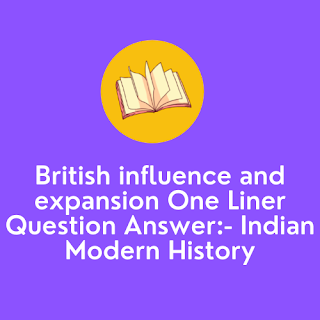 British influence and expansion One Liner Question Answer:- Indian Modern History