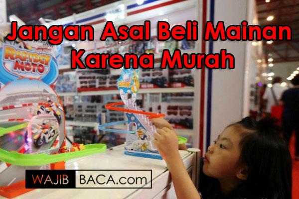 Membeli Mainan yang Efektif, Jangan Asal Murah, Tidak Lihat ada Bahayanya dan Juga Apa Manfaatnya