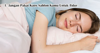 Jangan Pakai Kaos Sablon Kamu Untuk Tidur agar kaos dengan sablonan kamu awet