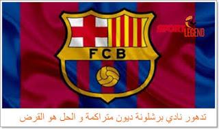 تدهور نادي برشلونة ديون متراكمة و الحل هو القرض