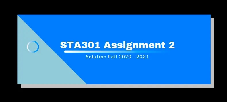 STA301 Assignment 2 Solution 2021