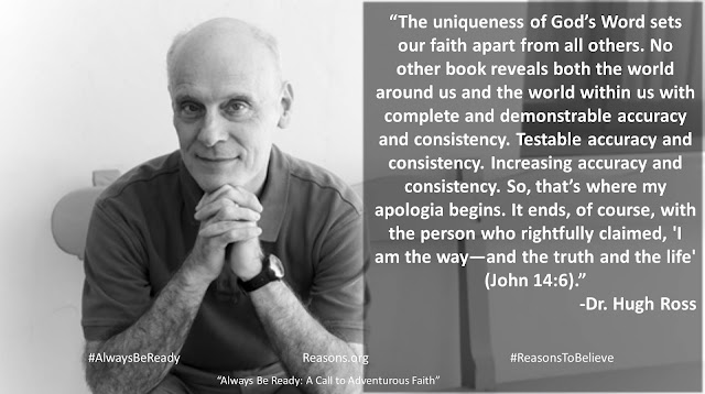 "Quote from ""Always Be Ready: A Call to Adventurous Faith"" by Christian astrophysicist Dr. Hugh Ross ""The uniqueness of God's Word sets our faith apart from all others. No other book reveals both the world around us and the world within us with complete and demonstrable accuracy and consistency. Testable accuracy and consistency. Increasing accuracy and consistency. So, that's where my apologia begins. It ends, of course, with the person who rightfully claimed, 'I am the way—and the truth and the life' (John 14:6)."" #AlwaysBeReady #God #Christianity #Evangelism #Apologetics"
