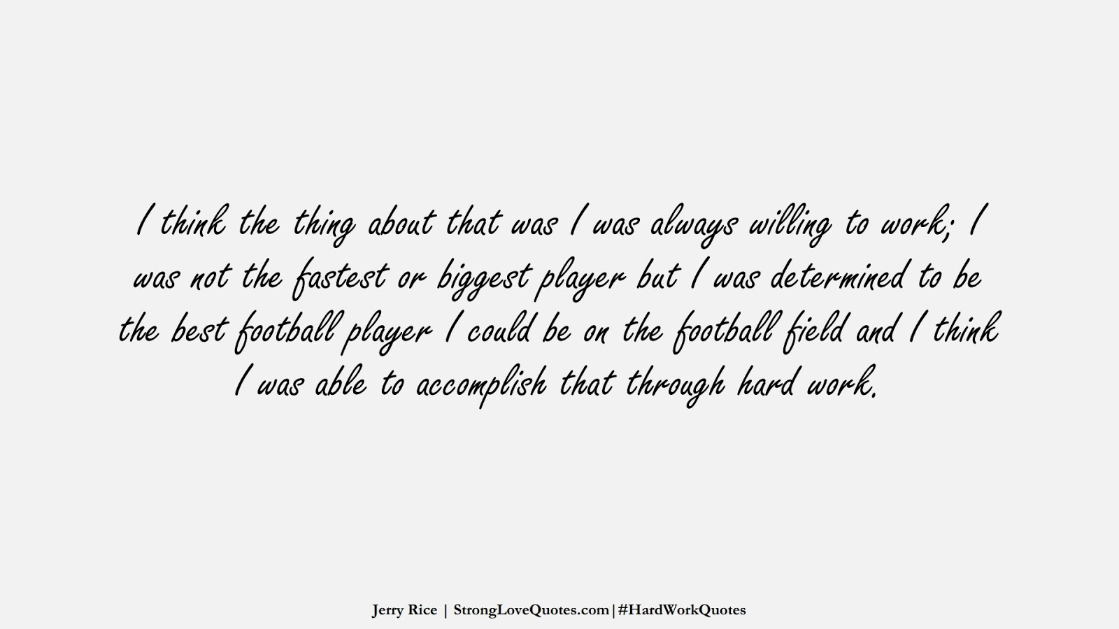 I think the thing about that was I was always willing to work; I was not the fastest or biggest player but I was determined to be the best football player I could be on the football field and I think I was able to accomplish that through hard work. (Jerry Rice);  #HardWorkQuotes