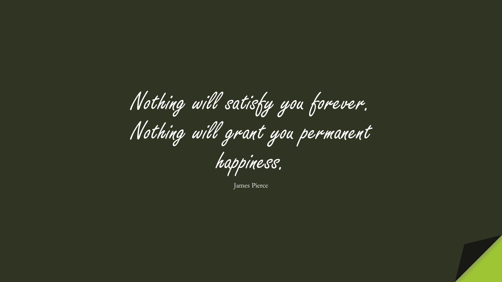 Nothing will satisfy you forever. Nothing will grant you permanent happiness. (James Pierce);  #BeingStrongQuotes