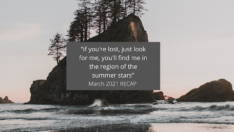 """""""if you're lost, just look for me, you'll find me in the region of the summer stars"""" March 2021 RECAP"""