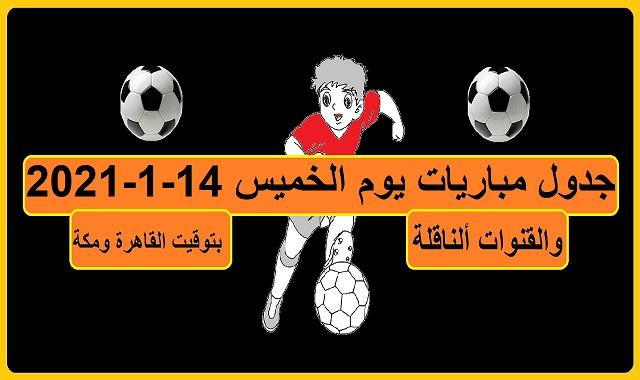 جدول مباريات اليوم الخميس 14-1-2021 والقنوات الناقلة بتوقيت القاهرة ومكة