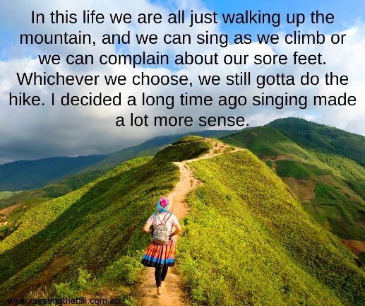 In this life we are all just walking up the mountain, and we can sing as we climb or we can complain about our sore feet. Whichever we choose, we still gotta do the hike. I decided a long time ago singing made a lot more sense.