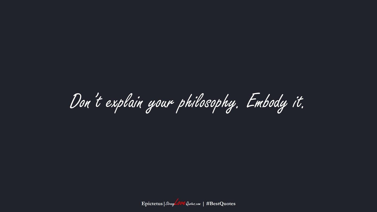 Don't explain your philosophy. Embody it. (Epictetus);  #BestQuotes