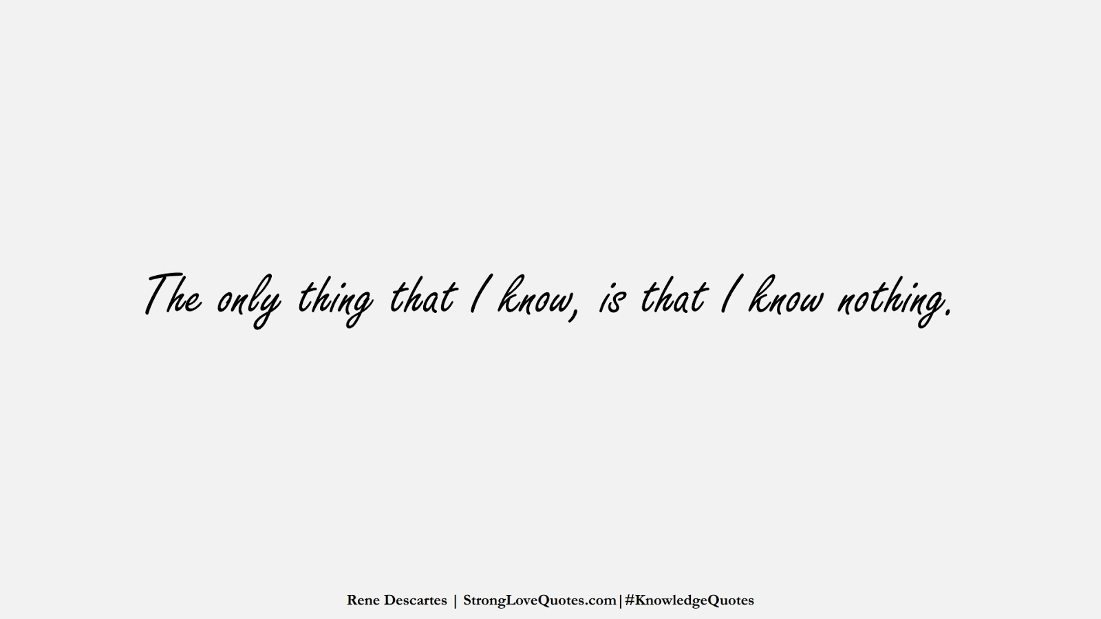 The only thing that I know, is that I know nothing. (Rene Descartes);  #KnowledgeQuotes