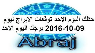 حظك اليوم الاحد توقعات الابراج ليوم 09-10-2016 برجك اليوم الاحد