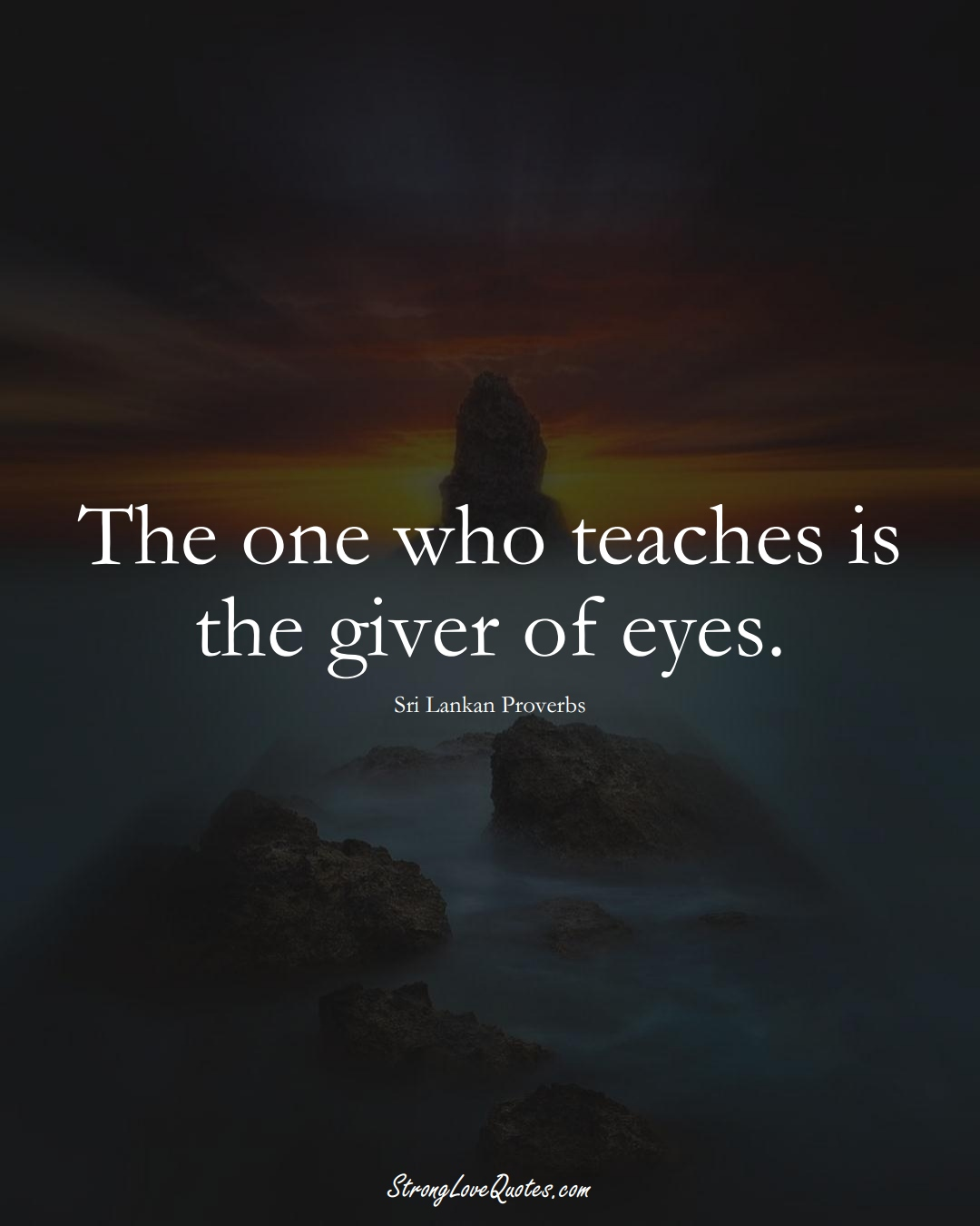 The one who teaches is the giver of eyes. (Sri Lankan Sayings);  #AsianSayings