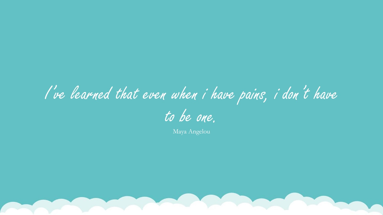I've learned that even when i have pains, i don't have to be one. (Maya Angelou);  #MayaAngelouQuotesandSayings