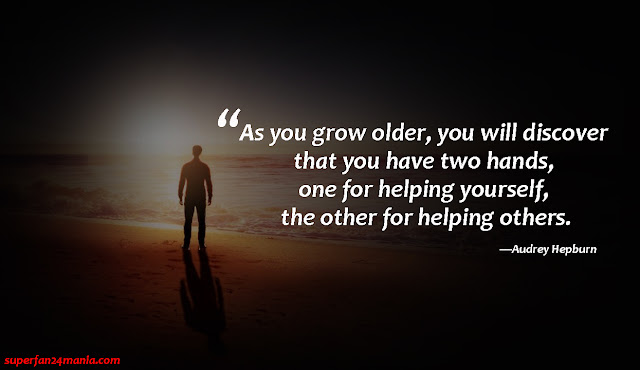"""""""As you grow older, you will discover that you have two hands, one for helping yourself, the other for helping others."""""""