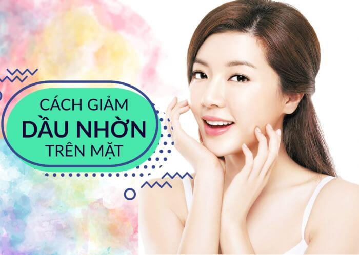 Hướng dẫn chăm sóc da dầu và giảm dầu hiệu quả trên da