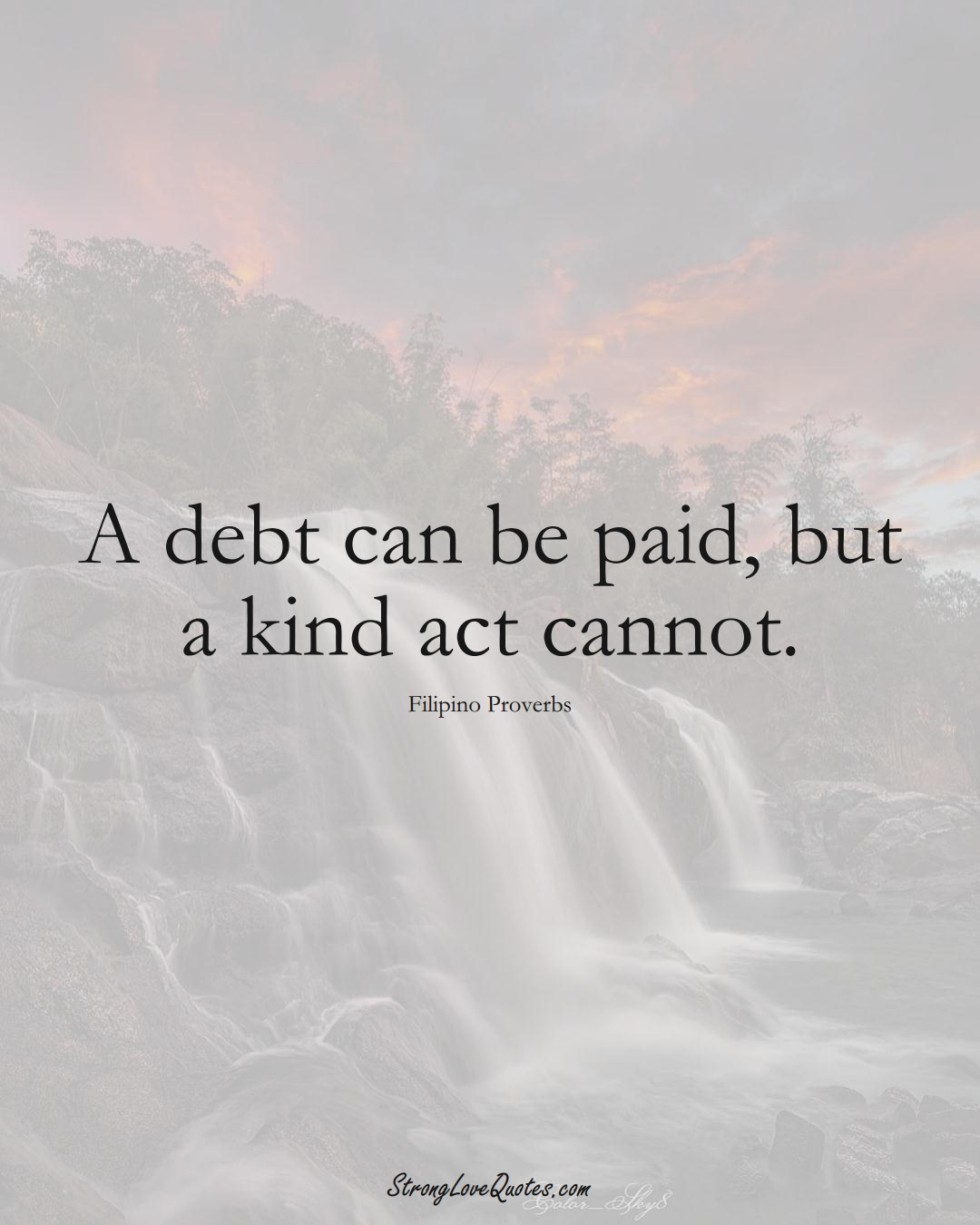 A debt can be paid, but a kind act cannot. (Filipino Sayings);  #AsianSayings