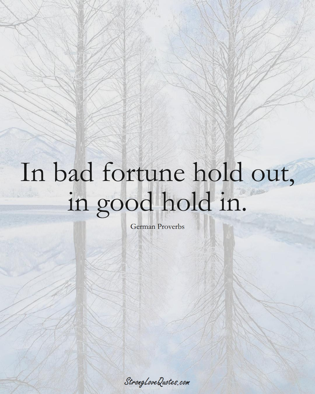 In bad fortune hold out, in good hold in. (German Sayings);  #EuropeanSayings
