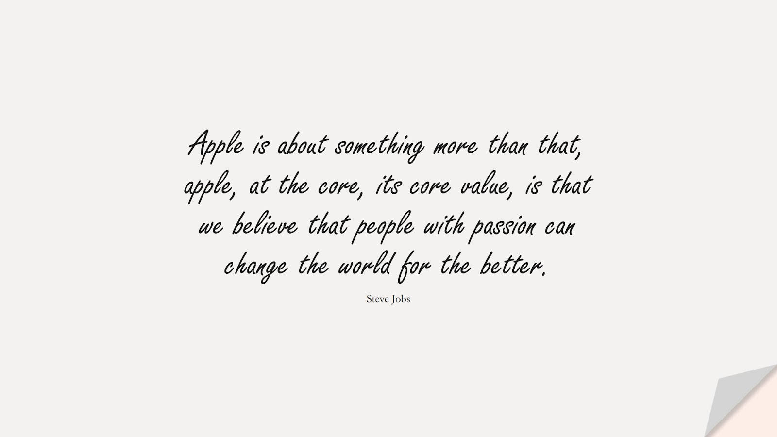 Apple is about something more than that, apple, at the core, its core value, is that we believe that people with passion can change the world for the better. (Steve Jobs);  #SteveJobsQuotes