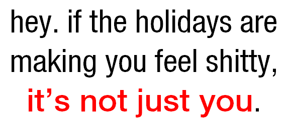 Hey. If the holidays are making you feel shitty, it's not just you.