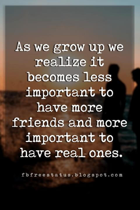 Inspiring Friendship Quotes, As we grow up we realize it becomes less important to have more friends and more important to have real ones.