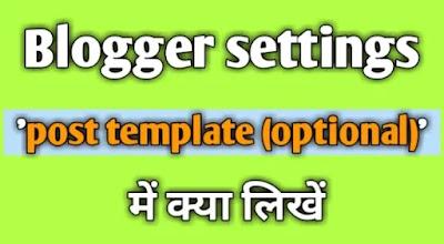 Blogger settings 'post template (optional)' में क्या लिखें, पैराग्राफ लिखें लिंक बनाएं डिजाइन करें रिक्वेस्ट पैराग्राफ लिखें