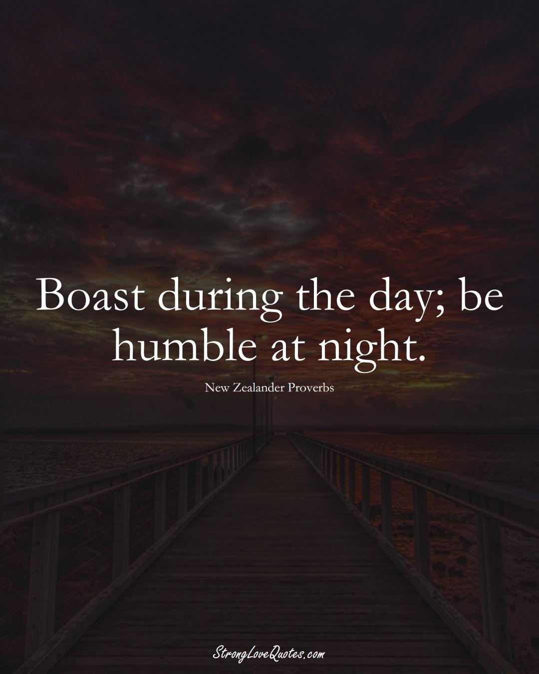 Boast during the day; be humble at night. (New Zealander Sayings);  #AustralianSayings