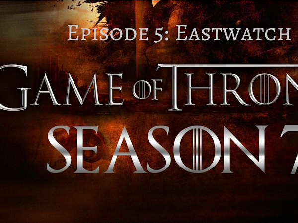 10 Thoughts on Game of Thrones Season 7 Episode 5: Eastwatch