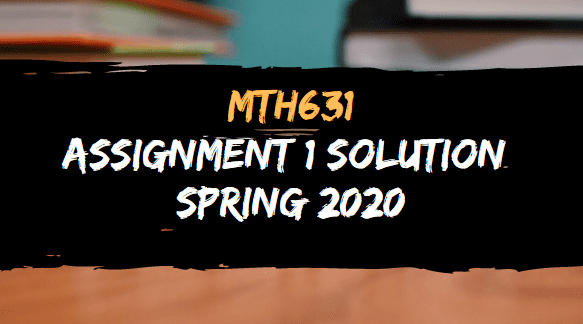 MTH631 ASSIGNMENT NO.1 SOLUTION SPRING 2020