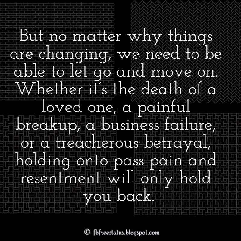 Moving On Quote: But no matter why things are changing, we need to be able to let go and move on. Whether it's the death of a loved one, a painful breakup, a business failure, or a treacherous betrayal, holding onto pass pain and resentment will only hold you back.- Davide Mancini