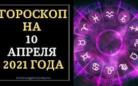 ГОРОСКОП НА 10 АПРЕЛЯ 2021 ГОДА