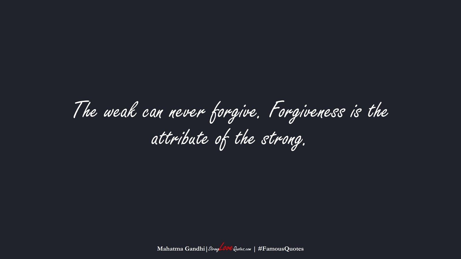 The weak can never forgive. Forgiveness is the attribute of the strong. (Mahatma Gandhi);  #FamousQuotes
