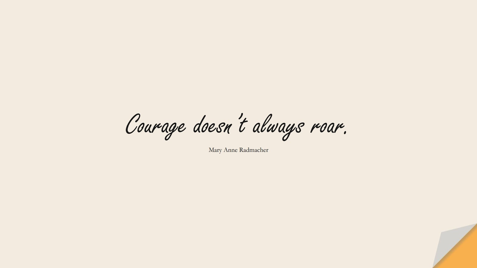 Courage doesn't always roar. (Mary Anne Radmacher);  #ShortQuotes