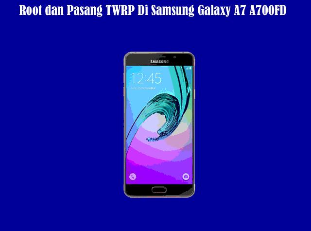 Cara Root dan Pasang TWRP Di Samsung Galaxy A7 A700FD Dengan Mudah