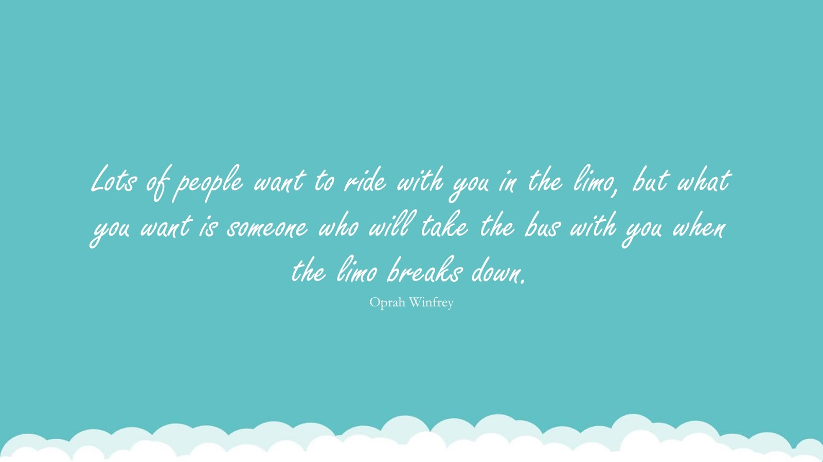 Lots of people want to ride with you in the limo, but what you want is someone who will take the bus with you when the limo breaks down. (Oprah Winfrey);  #RelationshipQuotes