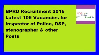 BPRD Recruitment 2016 Latest 105 Vacancies for Inspector of Police, DSP, stenographer & other Posts