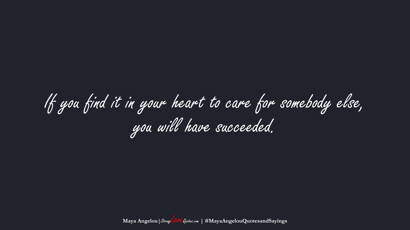If you find it in your heart to care for somebody else, you will have succeeded. (Maya Angelou);  #MayaAngelouQuotesandSayings