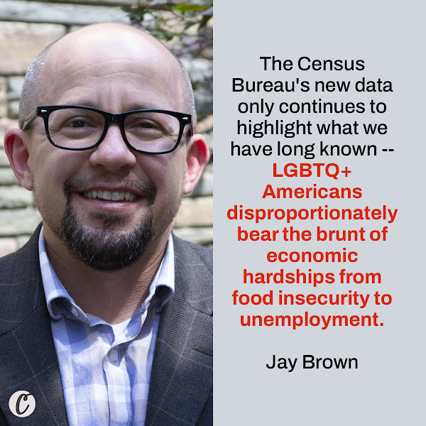 The Census Bureau's new data only continues to highlight what we have long known -- LGBTQ+ Americans disproportionately bear the brunt of economic hardships from food insecurity to unemployment. — Jay Brown, The Human Rights Campaign Senior Vice President of Programs, Research and Training
