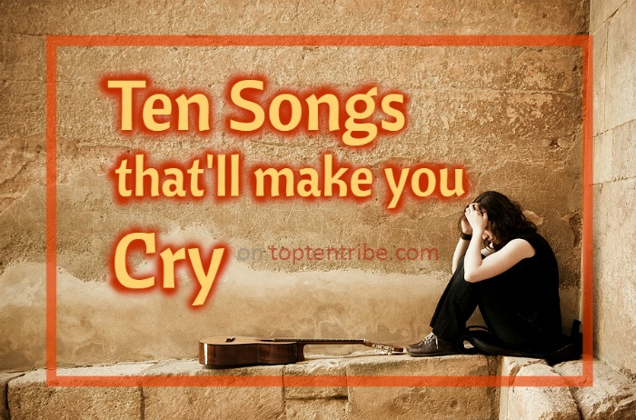 Top ten songs that'll make you cry