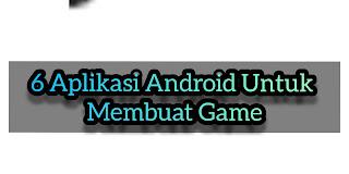 6 Aplikasi Android Untuk Pembuatan Game Android