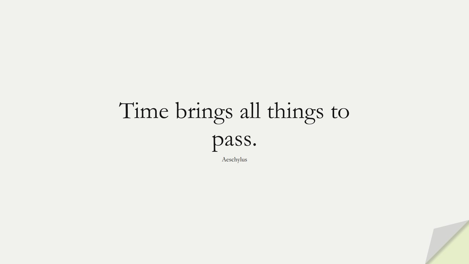 Time brings all things to pass. (Aeschylus);  #ShortQuotes